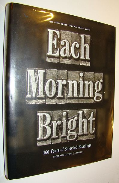 Image for EACH MORNING BRIGHT. 160 Years of Selected Reading from the Ottawa Citizen 1845-2005