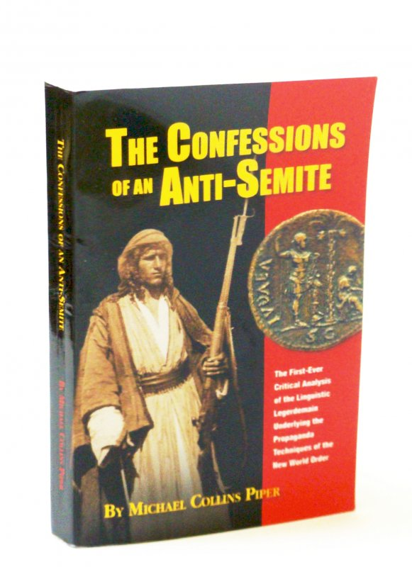Image for The Confessions of an Anti-Semite : The First -Ever Critical Analysis of the Linguistic Legerdemain Underlying the Propaganda Techniques of the New World