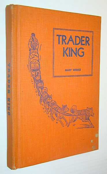Image for Trader King, as Told to Mary Weekes; The Thrilling Story of Forty years' Service in the North-West Territories, Related By One of the Last of the Old Time Wintering Partners of the Hudson's Bay Company