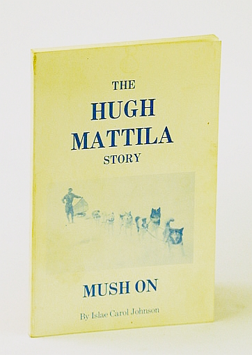 "Image for The Hugh Mattila Story ""MUSH ON"" (the story about to unfold is a true saga of the north and a white man, who found the peace and contentment there that civilization had denied him...)"