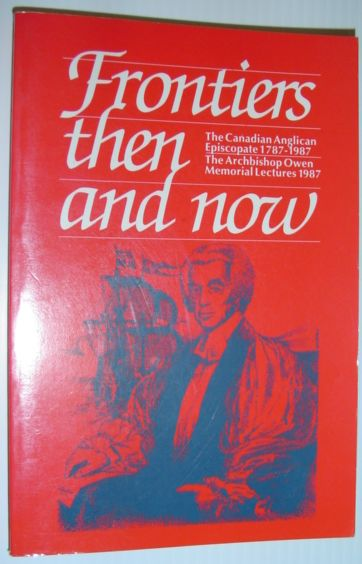 Image for Frontiers then and now: The Canadian Anglican Episcopate, 1787-1987 (The Archibishop Owen memorial lectures)