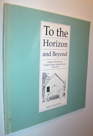 Image for To the Horizon and Beyond/Student Ministers in Golden Prairie, Saskatchewan 1929-1975
