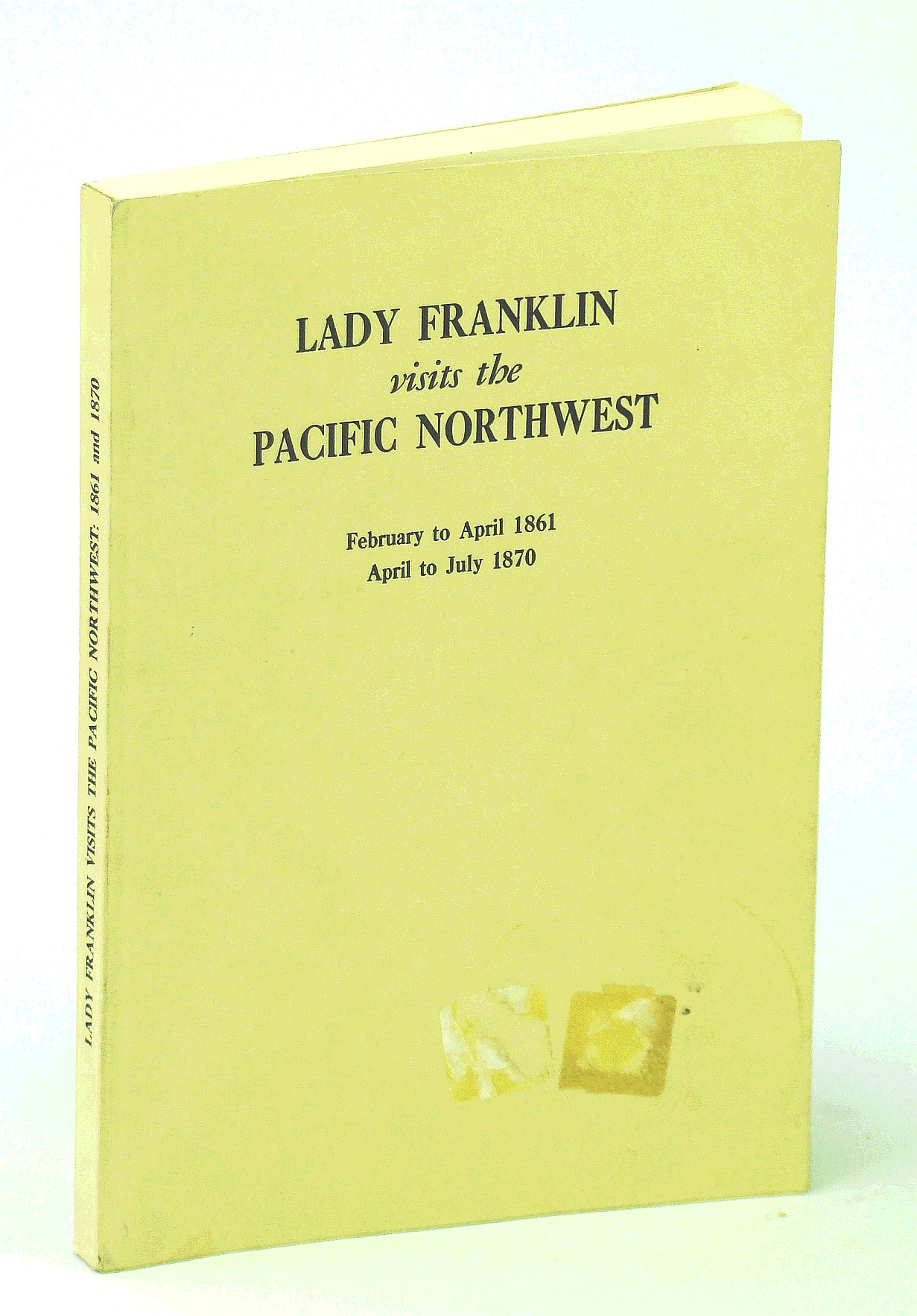 Image for Lady Franklin Visits the Pacific Northwest: Being Extracts from the Letters of Miss Sophia Cracroft, Sir John Franklin's Niece, February to April 1861 and April to July 1870 - Provincial Archives of British Columbia Memoir No. XI