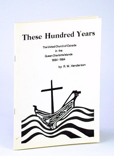 Image for These Hundred (100) Years: The United Church of Canada in the Queen Charlotte Islands 1884-1984