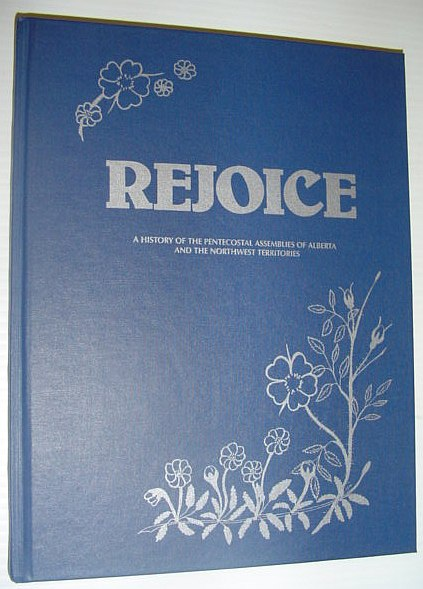 Image for Rejoice A History of the Pentecostal Assemblies of Alberta and the Northwest Territories