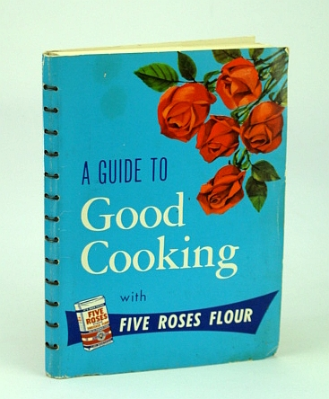 Image for A Guide to Good Cooking, Being a Collection of Good Recipes Carefully tested and Approved : Five Roses All Purpose Vitamin Enriched Flour