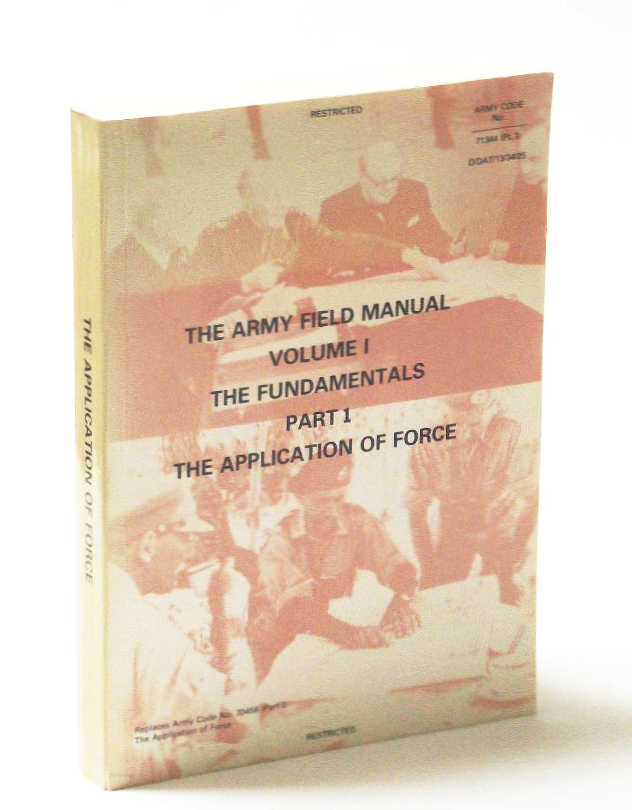 Image for The Army Field Manual Volume I, The Fundamentals, Part I, The Application of Force - Army Code No. 71344 (Pt.1) D/DAT/13/34/25