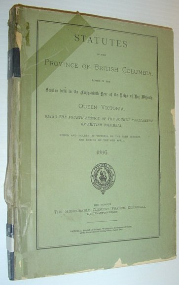 Image for Statutes of the Province of British Columbia, Passed in the Fourth Session of the Fourth Parliament of British Columbia, Begun and Holden at Victoria, on the 25th January, and Ending on the 6th April, 1886
